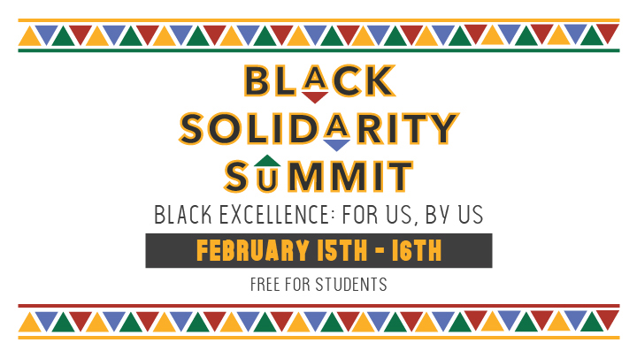 Black Solidarity Summit - Black Excellence: For us, By us. February 15-16, 2020. Free for students.