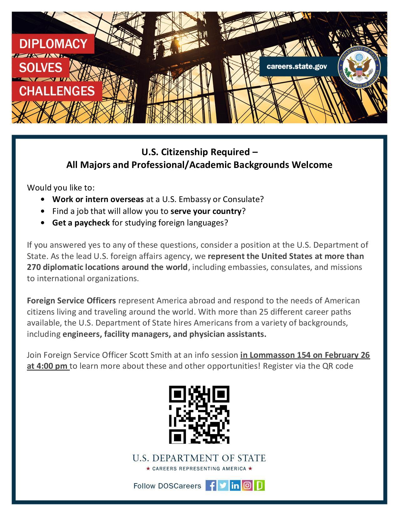 U.S. Citizenship Required –  All Majors and Professional/Academic Backgrounds Welcome  Would you like to: •Work or intern overseas at a U.S. Embassy or Consulate? •Find a job that will allow you to serve your country? •Get a paycheck for studying foreign languages?  If you answered yes to any of these questions, consider a position at the U.S. Department of State. As the lead U.S. foreign affairs agency, we represent the United States at more than 270 diplomatic locations around the world, including embassies, consulates, and missions to international organizations.  Foreign Service Officers represent America abroad and respond to the needs of American citizens living and traveling around the world. With more than 25 different career paths available, the U.S. Department of State hires Americans from a variety of backgrounds, including engineers, facility managers, and physician assistants.  Join Foreign Service Officer Scott Smith at an info session in Lommasson 154 on February 26 at 4:00 pm to learn more about these and other opportunities! Register via the QR code