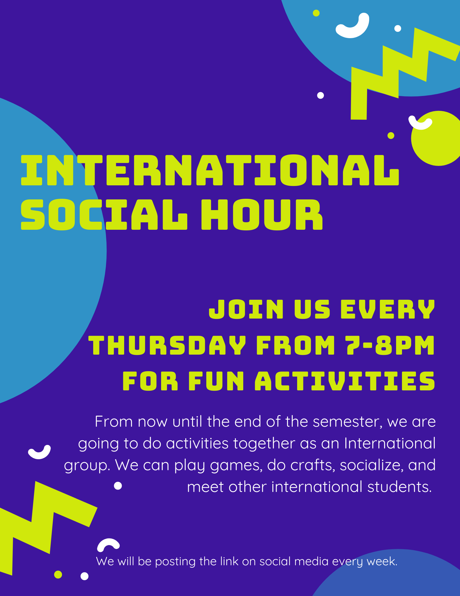 International social hour. Join us every Thursday from 7-8pm for fun activities. From now until the end of the semester, we are going to do activities together as an International group. We can play games, do crafts, socialize, and meet other international students.