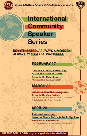 International Community Speaker Series: Roxy Theater // Always a Monday Always at 7 PM // Always Free // February 17:  Two Years Living & Teaching in the Sultanate of Oman - Presented by Dylan Dwyer, Missoula Musician and Educator // March 30:  Japan: Land of the Rising Sun - Presented by Jake Kreilick, Co-Owner of Lake Missoula Tea Company & Arts Missoula Board President // April 20:  Returned Volunteer: Lesotho, South Africa, & the Philippines - Presented by Kevin Deitle, UM Campus Peace Corps Representative // artsmissoula.org/programs/global-cultural-affairs