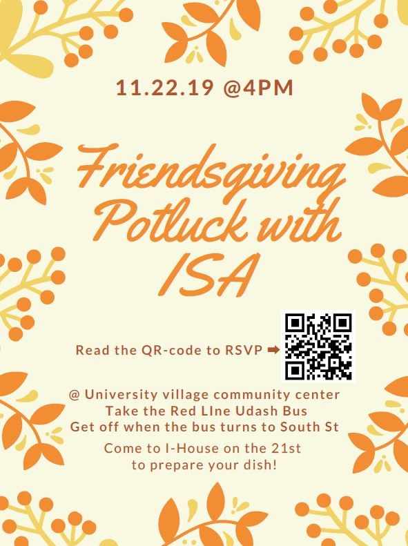 11.22.19 at 4pm Friendsgiving potluck with ISA Read the qR code to RSVP. event will be held at university villages community center take the red line udash bus get off when the bus turns to south st come to i-house on the 21st to prepare your dish!