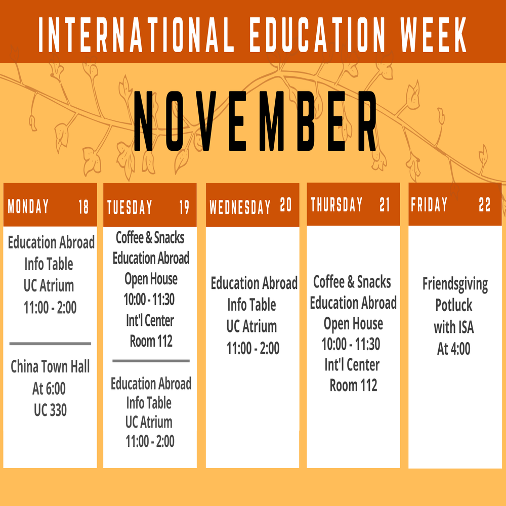 A Calendar reading International Education Week November. Monday 18th Education abroad info table UC Atrium 11:00 - 2:00 China Town Hall At 6:00 UC330 Tuesday 19 Coffee and Snacks education abroad open house 10:00 to 11:30 international Center room 112 Education abroad info table uc atrium 11:00 -2:00 wednesday 20 education abroad info table uc atrium 11:00 - 2:00 Thursday 21 Coffee and snacks education abroad open house 10:00 - 11:30 international center room 112 Friday 22 Friendsgiving potluck with ISA at 4:00