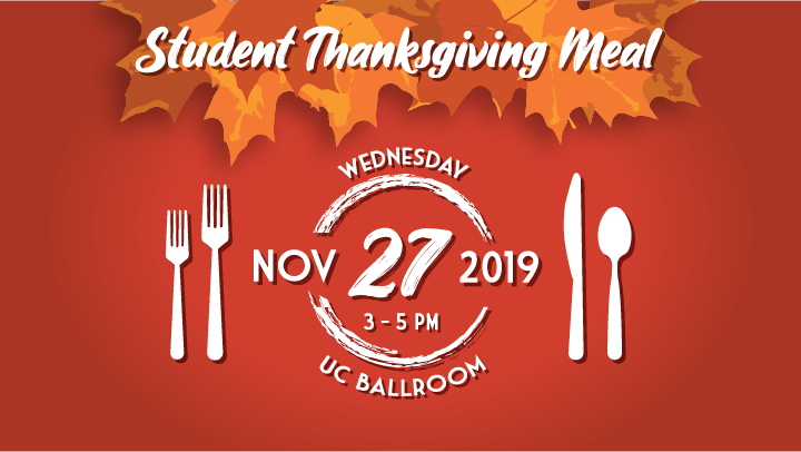 Student Thanksgiving Meal, Wednesday, November 27, 2019 from 3 to 5 PM in the UC Ballroom